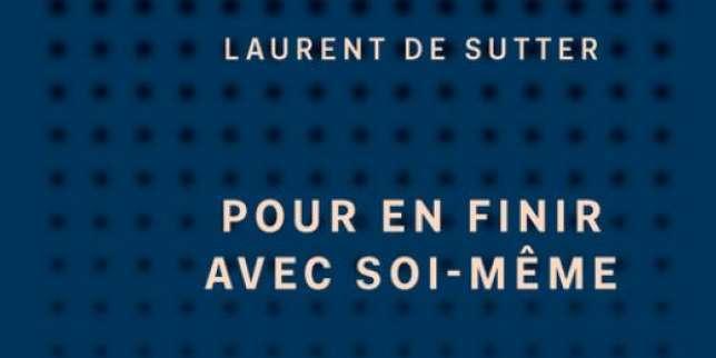 «Pour en finir avec soi-même», de Laurent de Sutter: la chronique «philosophie» de Roger-Pol Droit