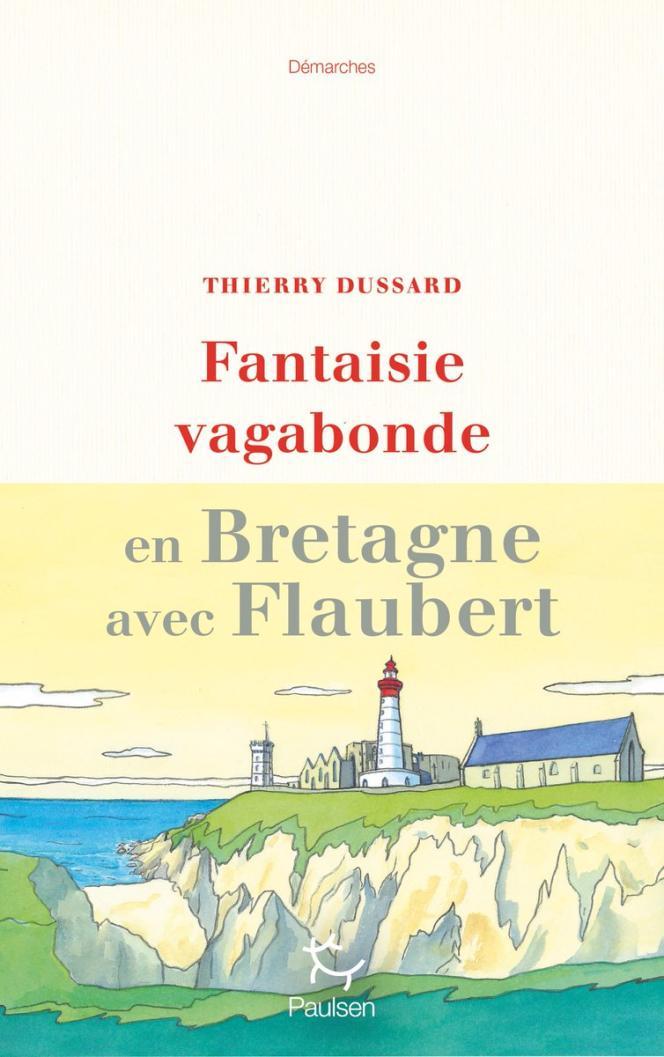 «Fantaisie vagabonde. En Bretagne avec Flaubert», de Thierry Dussard.