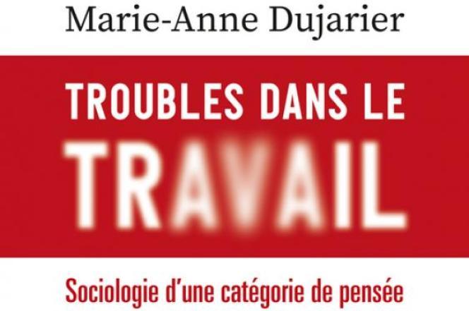« Troubles dans le travail. Sociologie d'une catégorie de pensée », de Marie-Anne Dujarier, PUF, 352 pages, 22 euros.