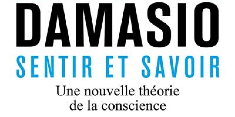 « Sentir et savoir », ou comment Antonio Damasio résout le mystère de la conscience