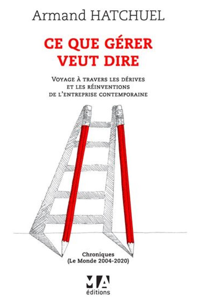 «Ce que gérer veut dire. Voyage à travers les dérives et les réinventions de l'entreprise contemporaine, Chroniques (Le Monde 2004-2020)», d'Armand Hatchuel. MA Editions-Eska, 304 pages, 30 euros.